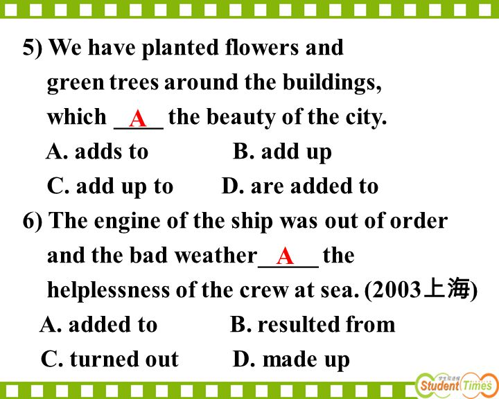 5) We have planted flowers and green trees around the buildings, which ____ the beauty of the city. A. adds to B. add up C. add up to D. are added to