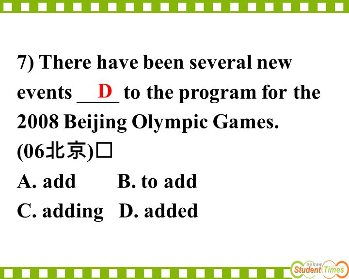 7) There have been several new events ____ to the program for the 2008 Beijing Olympic Games. (06 北京 ) A. add B. to add C. adding D. added D
