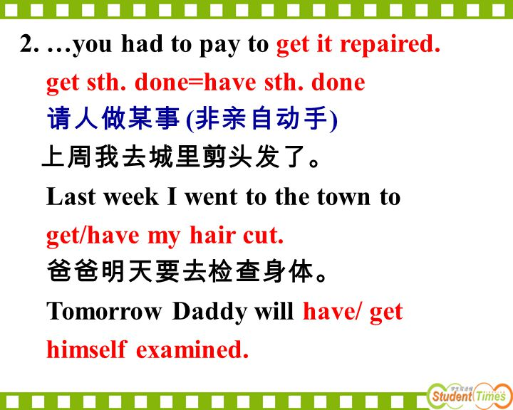 2. …you had to pay to get it repaired. get sth. done=have sth. done 请人做某事 ( 非亲自动手 ) 上周我去城里剪头发了。 Last week I went to the town to get/have my hair cut.