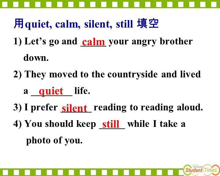 用 quiet, calm, silent, still 填空 1) Let's go and _____ your angry brother down.