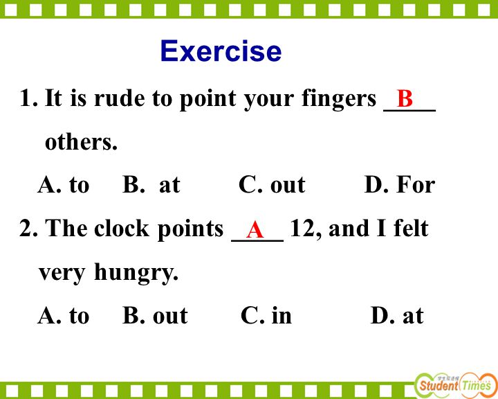 1. It is rude to point your fingers ____ others. A. to B. at C. out D. For 2. The clock points ____ 12, and I felt very hungry. A. to B. out C. in D.