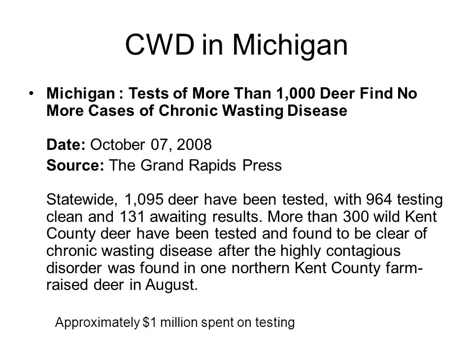 CWD in Michigan Michigan : Tests of More Than 1,000 Deer Find No More Cases of Chronic Wasting Disease Date: October 07, 2008 Source: The Grand Rapids Press Statewide, 1,095 deer have been tested, with 964 testing clean and 131 awaiting results.