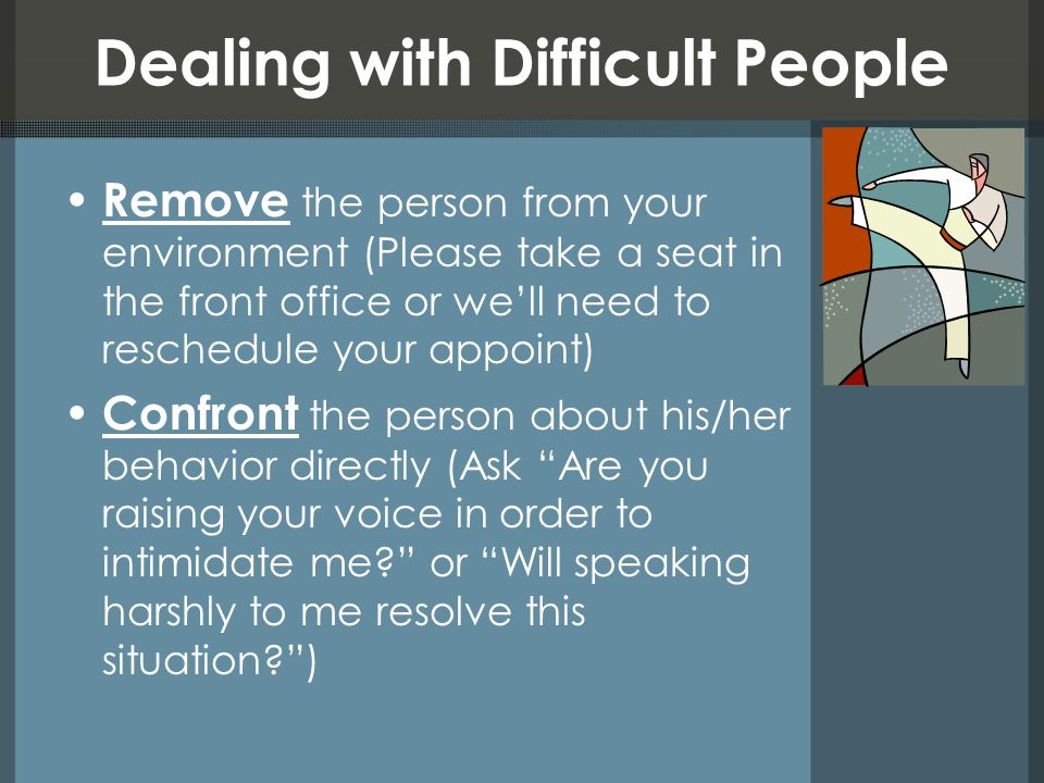 Dealing with Difficult People Remove the person from your environment (Please take a seat in the front office or we'll need to reschedule your appoint