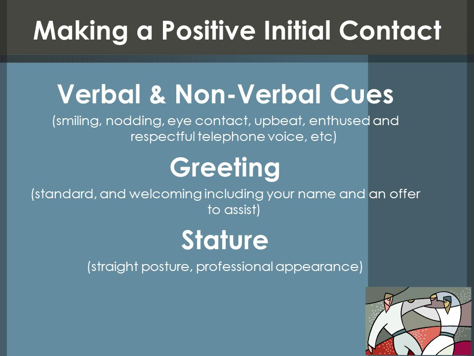 Making a Positive Initial Contact Verbal & Non-Verbal Cues (smiling, nodding, eye contact, upbeat, enthused and respectful telephone voice, etc) Greet