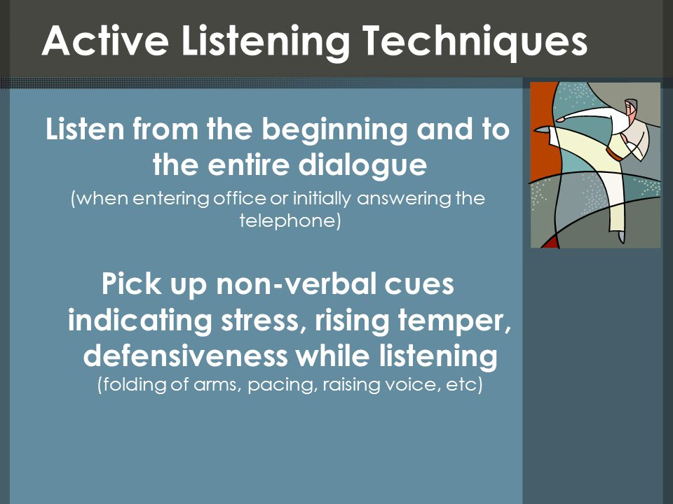 Active Listening Techniques Listen from the beginning and to the entire dialogue (when entering office or initially answering the telephone) Pick up non-verbal cues indicating stress, rising temper, defensiveness while listening (folding of arms, pacing, raising voice, etc)