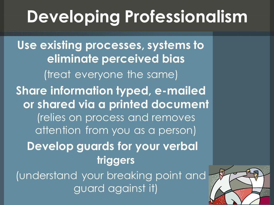 Developing Professionalism Use existing processes, systems to eliminate perceived bias (treat everyone the same) Share information typed, e-mailed or shared via a printed document (relies on process and removes attention from you as a person) Develop guards for your verbal triggers (understand your breaking point and guard against it)