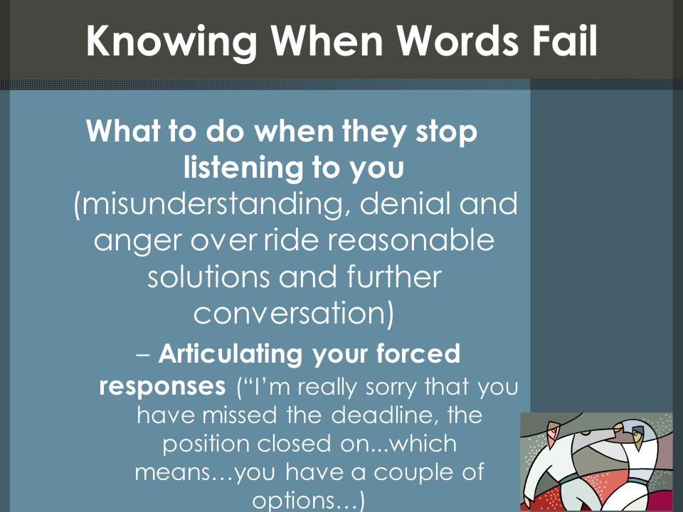 Knowing When Words Fail What to do when they stop listening to you (misunderstanding, denial and anger over ride reasonable solutions and further conv