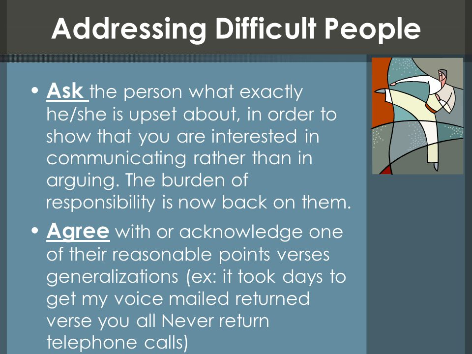 Addressing Difficult People Discuss without a defensive tone (resist the urge to participate in an argument, being silent while someone is ranting is a good way to not be pulled into an argument