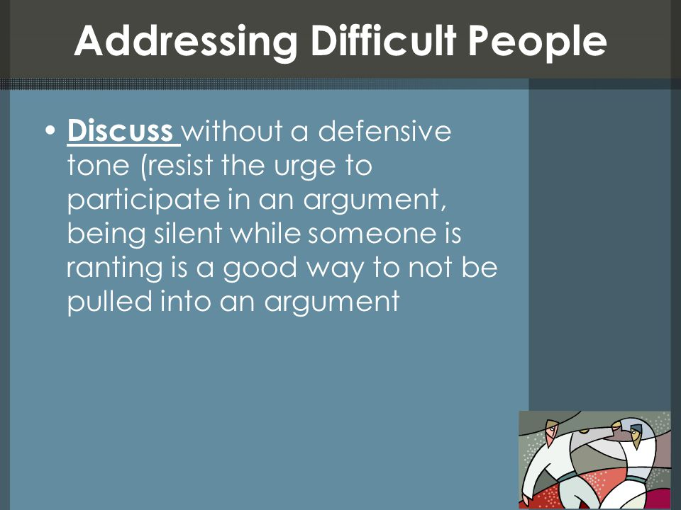 Dealing with Difficult People Remove the person from your environment (Please take a seat in the front office or we'll need to reschedule your appoint) Confront the person about his/her behavior directly (Ask Are you raising your voice in order to intimidate me? or Will speaking harshly to me resolve this situation? )