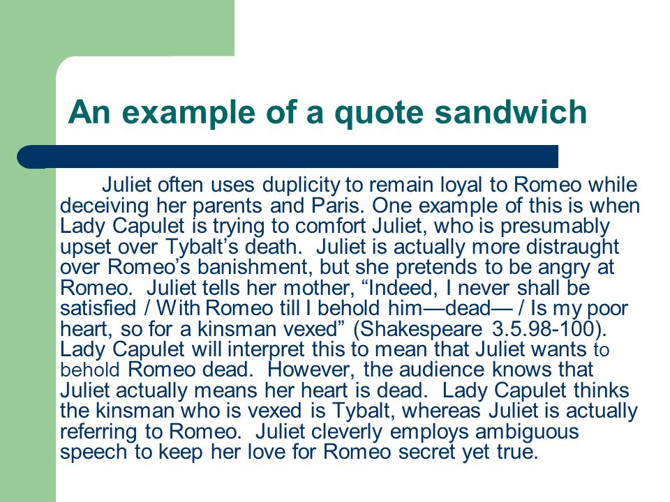 An example of a quote sandwich Juliet often uses duplicity to remain loyal to Romeo while deceiving her parents and Paris. One example of this is when