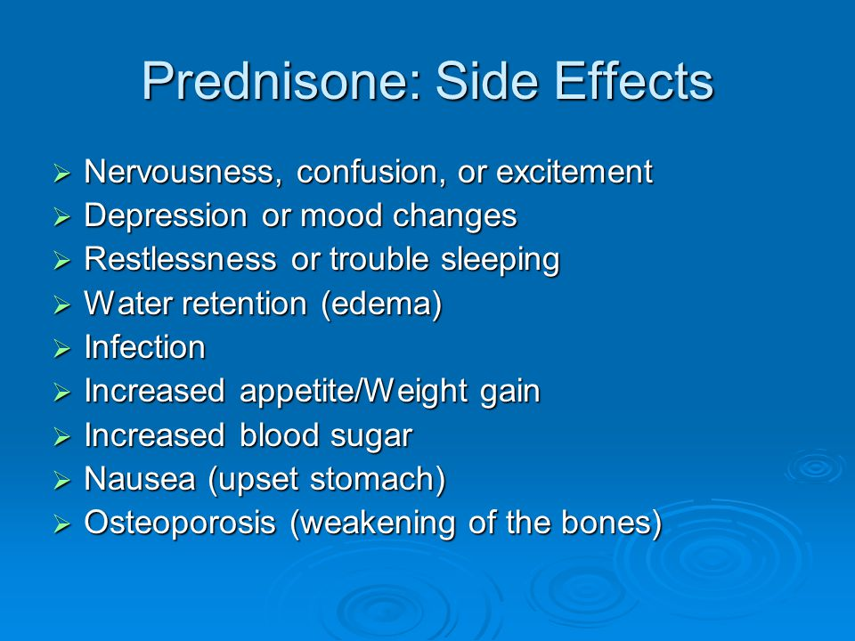Prednisone: Side Effects  Nervousness, confusion, or excitement  Depression or mood changes  Restlessness or trouble sleeping  Water retention (ed