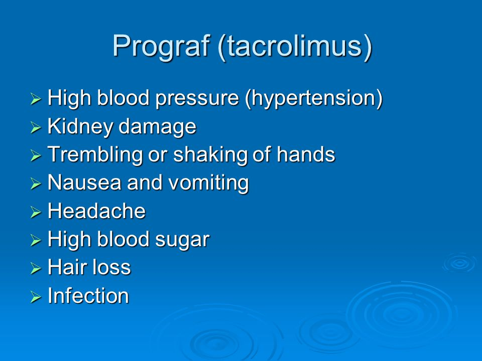 Prograf (tacrolimus)  High blood pressure (hypertension)  Kidney damage  Trembling or shaking of hands  Nausea and vomiting  Headache  High bloo
