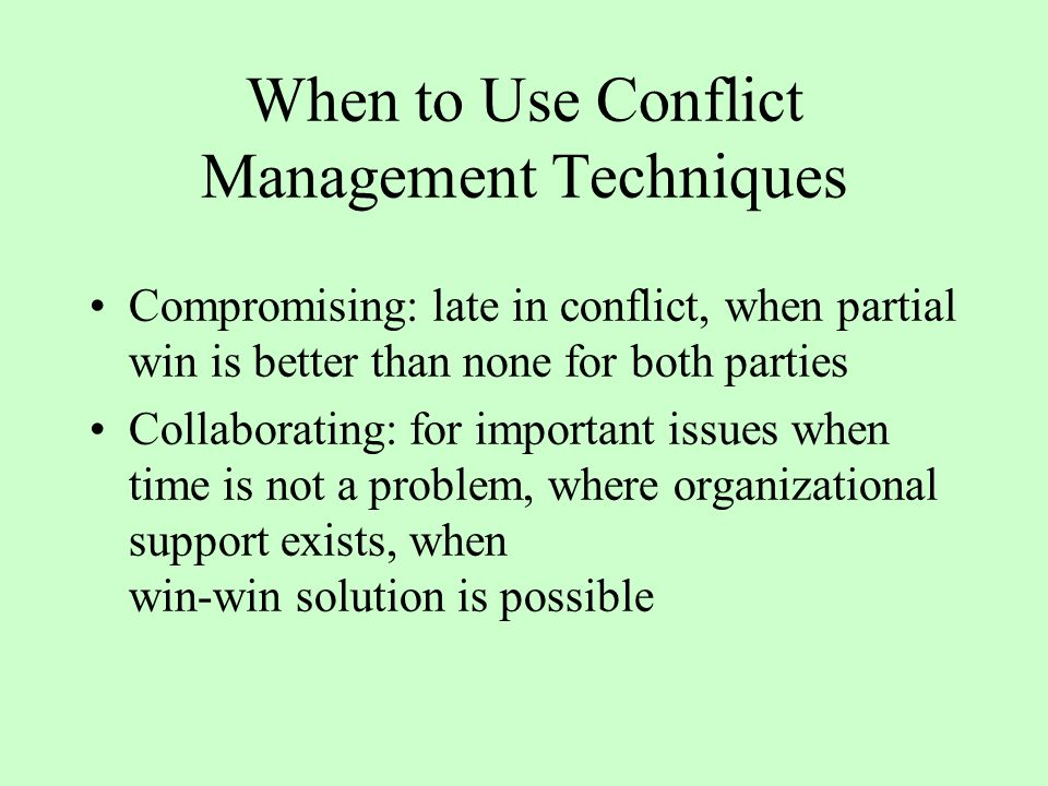 When to Use Conflict Management Techniques Avoiding: small issue, limited time/resources Accommodating: keeping harmony, using small favor to get larger one Forcing or Competing: emergencies, when only one right way exists, prevent others from taking advantage