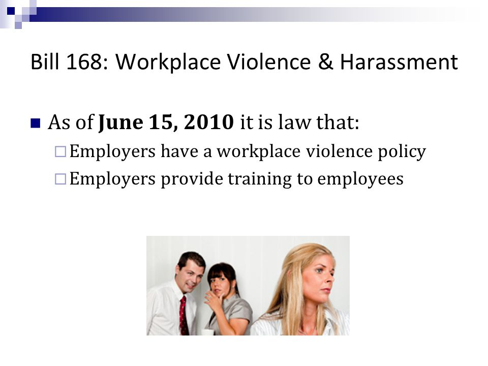 Bill 168: Workplace Violence & Harassment As of June 15, 2010 it is law that:  Employers have a workplace violence policy  Employers provide training to employees