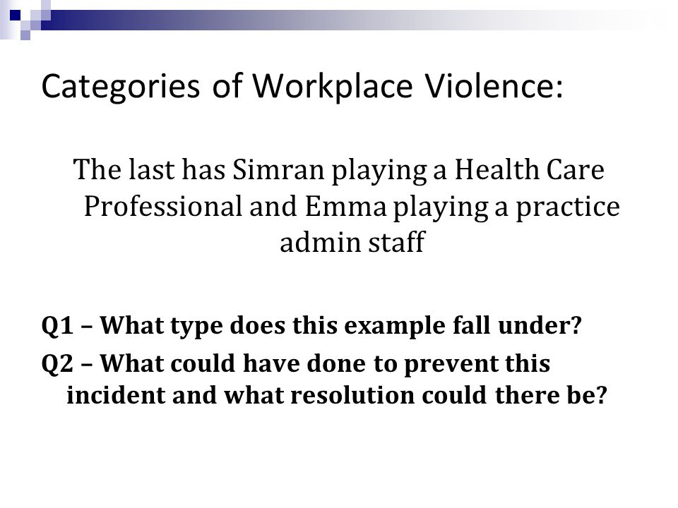 Categories of Workplace Violence: The last has Simran playing a Health Care Professional and Emma playing a practice admin staff Q1 – What type does this example fall under.