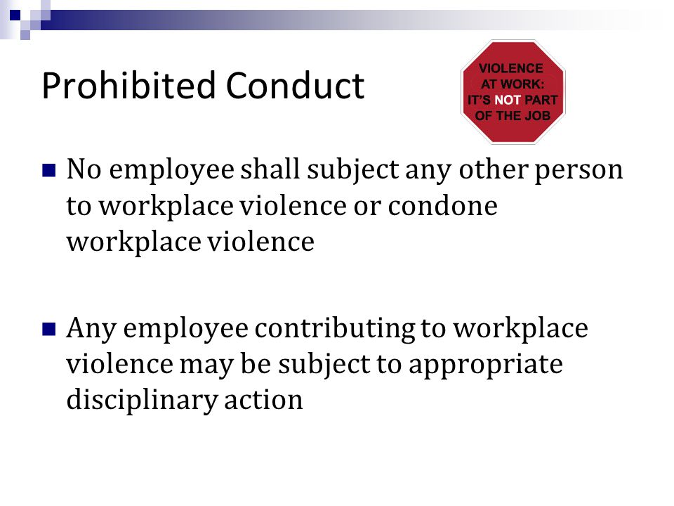 Prohibited Conduct No employee shall subject any other person to workplace violence or condone workplace violence Any employee contributing to workplace violence may be subject to appropriate disciplinary action
