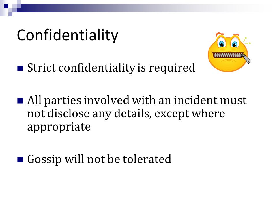 Confidentiality Strict confidentiality is required All parties involved with an incident must not disclose any details, except where appropriate Gossip will not be tolerated