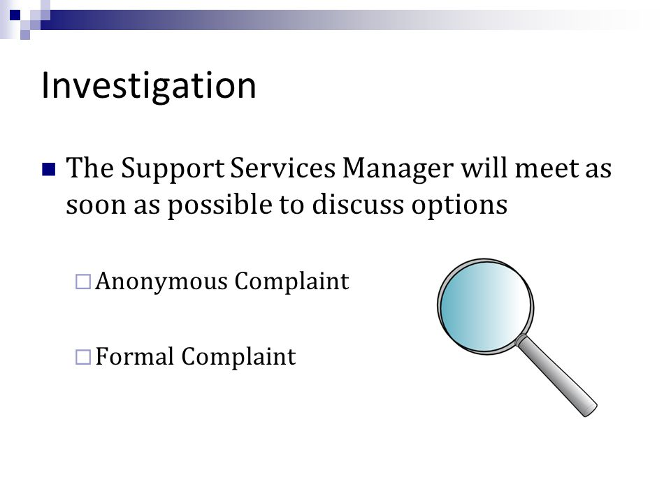 Investigation The Support Services Manager will meet as soon as possible to discuss options  Anonymous Complaint  Formal Complaint