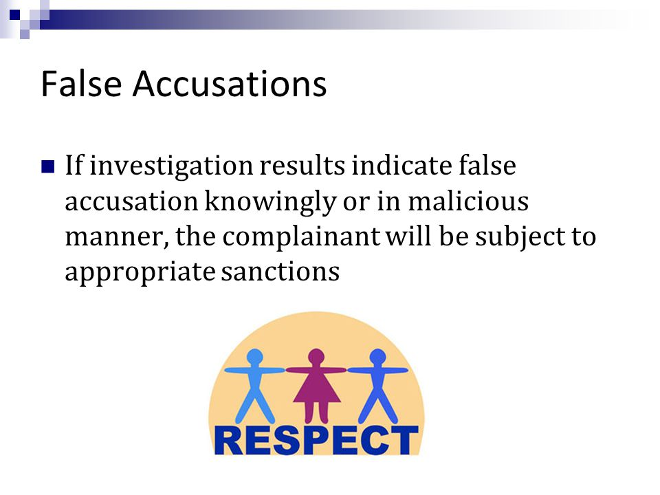 False Accusations If investigation results indicate false accusation knowingly or in malicious manner, the complainant will be subject to appropriate sanctions