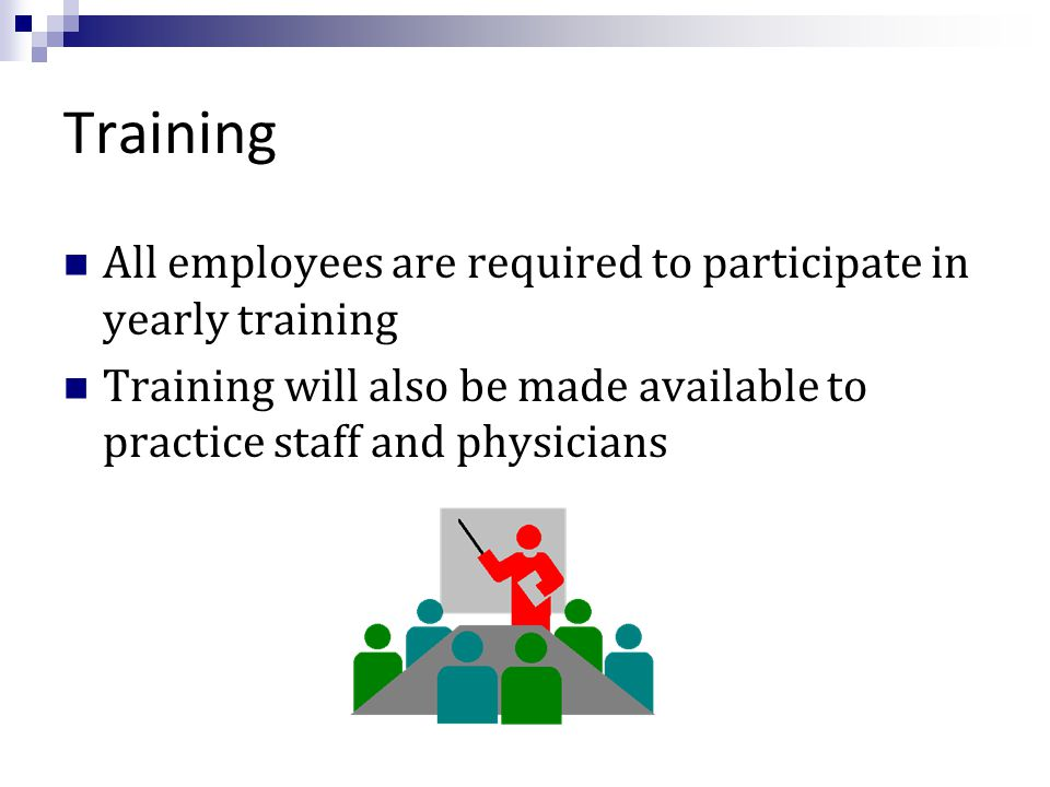 Training All employees are required to participate in yearly training Training will also be made available to practice staff and physicians