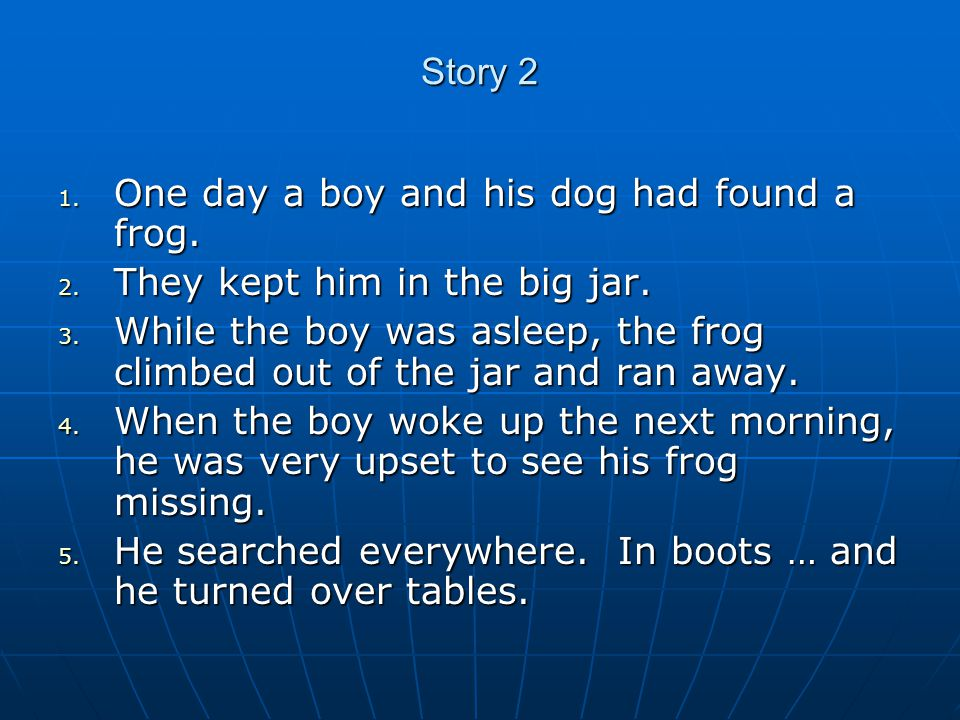 Story 2 1. One day a boy and his dog had found a frog.
