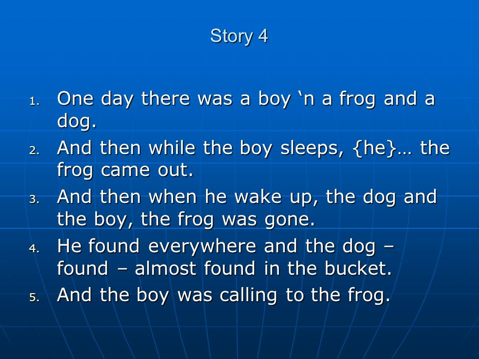 Story 4 1. One day there was a boy 'n a frog and a dog.