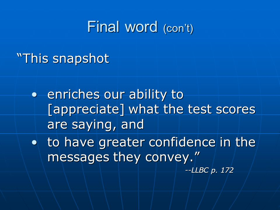 Final word (con't) This snapshot enriches our ability to [appreciate] what the test scores are saying, andenriches our ability to [appreciate] what the test scores are saying, and to have greater confidence in the messages they convey. to have greater confidence in the messages they convey. --LLBC p.