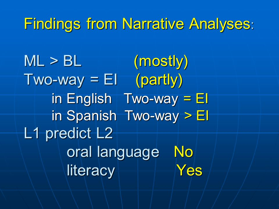 Findings from Narrative Analyses : ML > BL (mostly) Two-way = EI (partly) in English Two-way = EI in Spanish Two-way > EI L1 predict L2 oral language