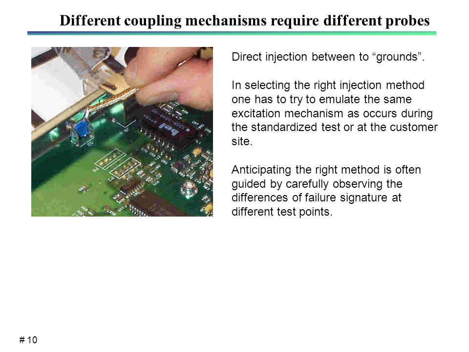 # 10 Different coupling mechanisms require different probes Direct injection between to grounds .