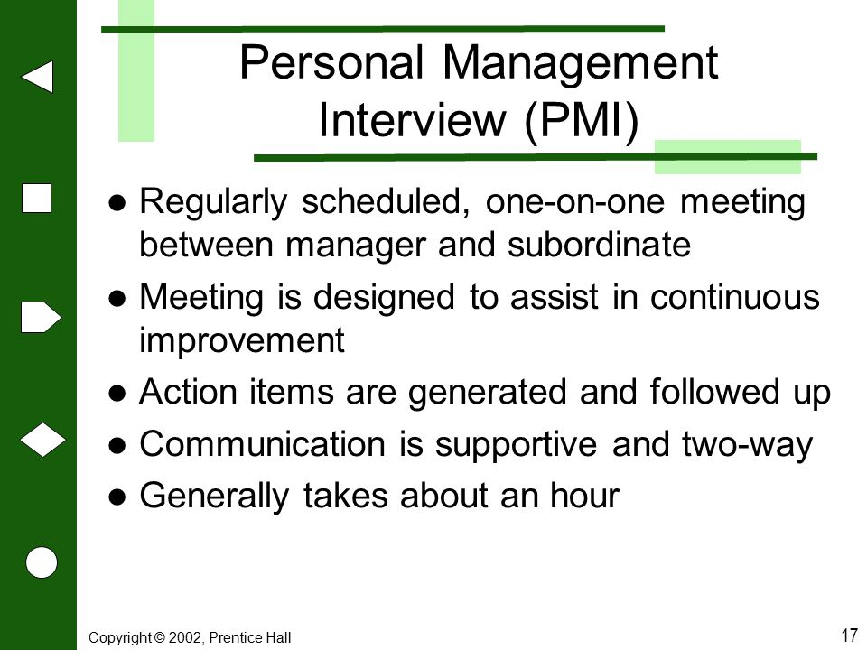 Copyright © 2002, Prentice Hall 17 Personal Management Interview (PMI) Regularly scheduled, one-on-one meeting between manager and subordinate Meeting