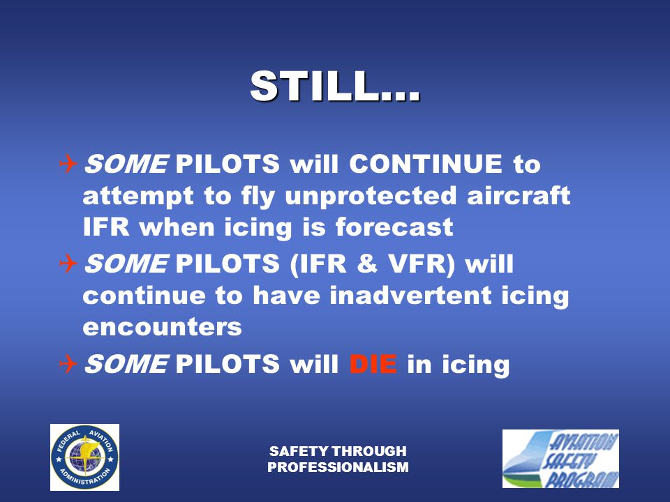 SAFETY THROUGH PROFESSIONALISM STILL...  SOME PILOTS will CONTINUE to attempt to fly unprotected aircraft IFR when icing is forecast  SOME PILOTS (I