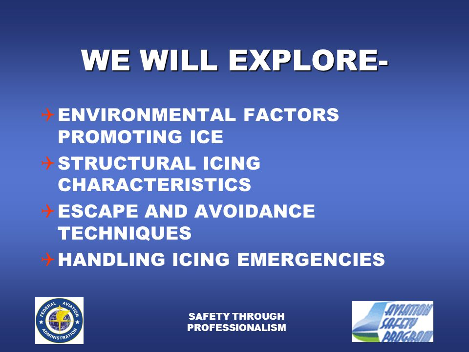 SAFETY THROUGH PROFESSIONALISM WE WILL EXPLORE-  ENVIRONMENTAL FACTORS PROMOTING ICE  STRUCTURAL ICING CHARACTERISTICS  ESCAPE AND AVOIDANCE TECHNIQUES  HANDLING ICING EMERGENCIES
