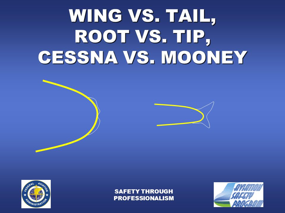 SAFETY THROUGH PROFESSIONALISM WING VS. TAIL, ROOT VS. TIP, CESSNA VS. MOONEY