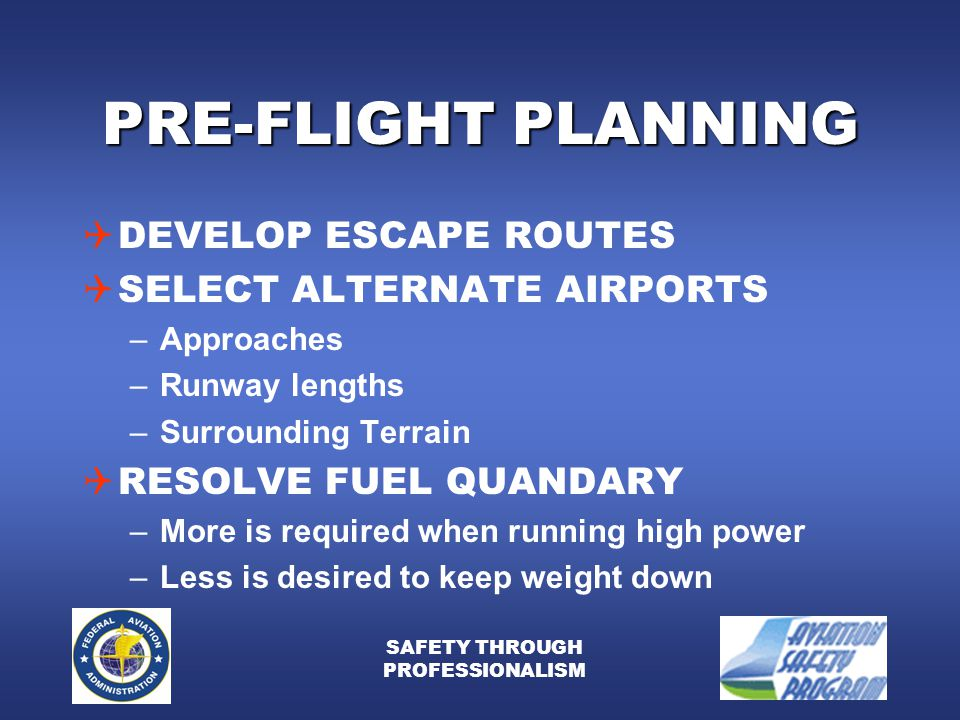 SAFETY THROUGH PROFESSIONALISM PRE-FLIGHT PLANNING  DEVELOP ESCAPE ROUTES  SELECT ALTERNATE AIRPORTS –Approaches –Runway lengths –Surrounding Terrain  RESOLVE FUEL QUANDARY –More is required when running high power –Less is desired to keep weight down