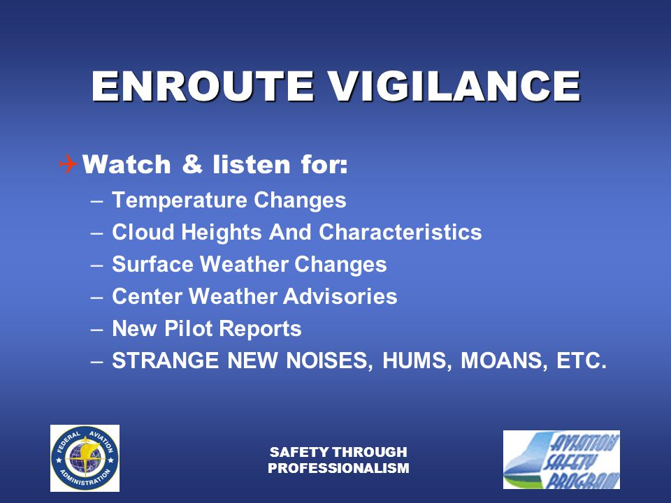 SAFETY THROUGH PROFESSIONALISM ENROUTE VIGILANCE  Watch & listen for: –Temperature Changes –Cloud Heights And Characteristics –Surface Weather Changes –Center Weather Advisories –New Pilot Reports –STRANGE NEW NOISES, HUMS, MOANS, ETC.