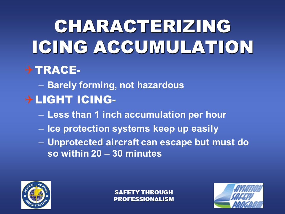 SAFETY THROUGH PROFESSIONALISM CHARACTERIZING ICING ACCUMULATION  TRACE- –Barely forming, not hazardous  LIGHT ICING- –Less than 1 inch accumulation per hour –Ice protection systems keep up easily –Unprotected aircraft can escape but must do so within 20 – 30 minutes