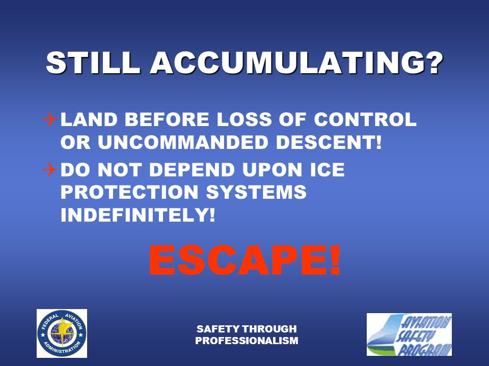 SAFETY THROUGH PROFESSIONALISM STILL ACCUMULATING?  LAND BEFORE LOSS OF CONTROL OR UNCOMMANDED DESCENT!  DO NOT DEPEND UPON ICE PROTECTION SYSTEMS I