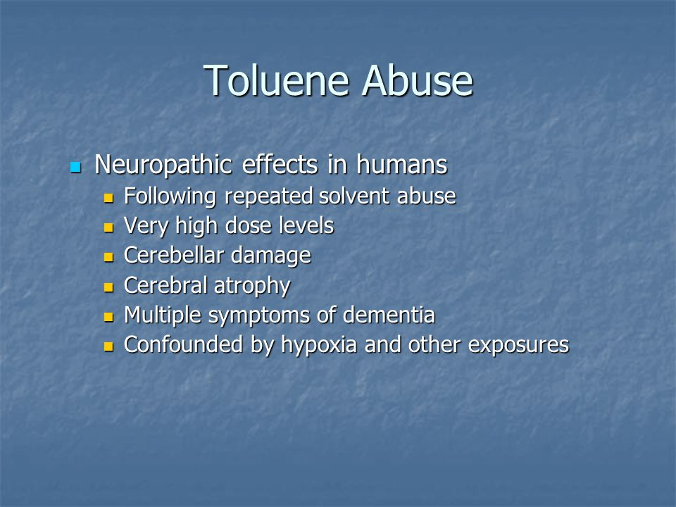Toluene Abuse Neuropathic effects in humans Neuropathic effects in humans Following repeated solvent abuse Very high dose levels Cerebellar damage Cer