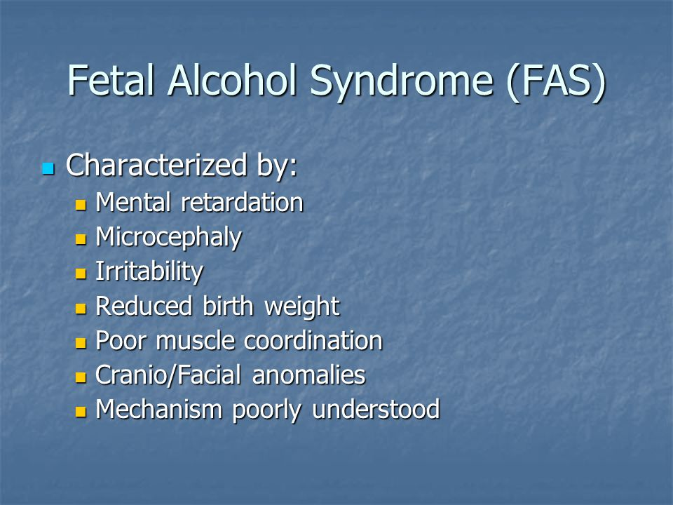 Fetal Alcohol Syndrome (FAS) Characterized by: Characterized by: Mental retardation Mental retardation Microcephaly Microcephaly Irritability Irritabi