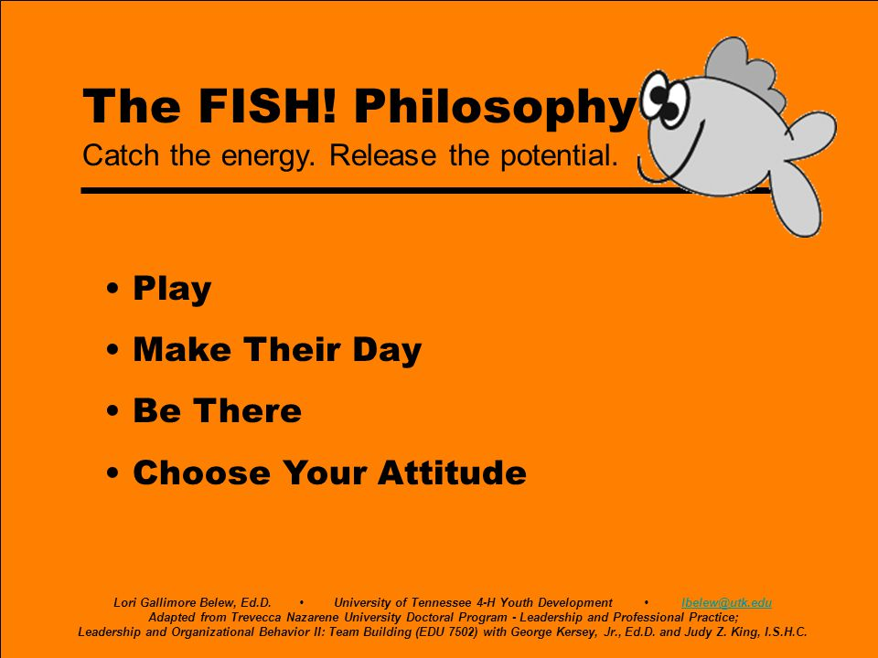 The FISH! Philosophy Play Make Their Day Be There Choose Your Attitude Catch the energy. Release the potential. Lori Gallimore Belew, Ed.D. University