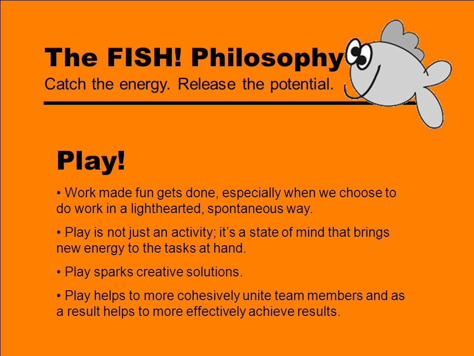 The FISH! Philosophy Play! Work made fun gets done, especially when we choose to do work in a lighthearted, spontaneous way. Play is not just an activ