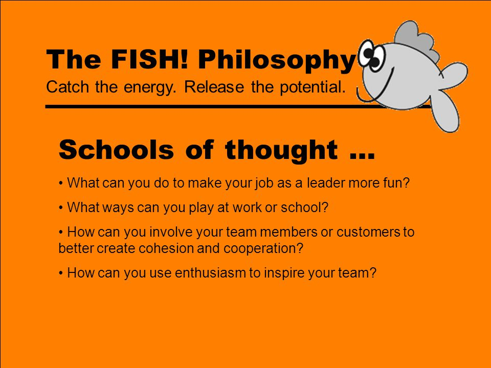 The FISH! Philosophy Schools of thought … What can you do to make your job as a leader more fun? What ways can you play at work or school? How can you