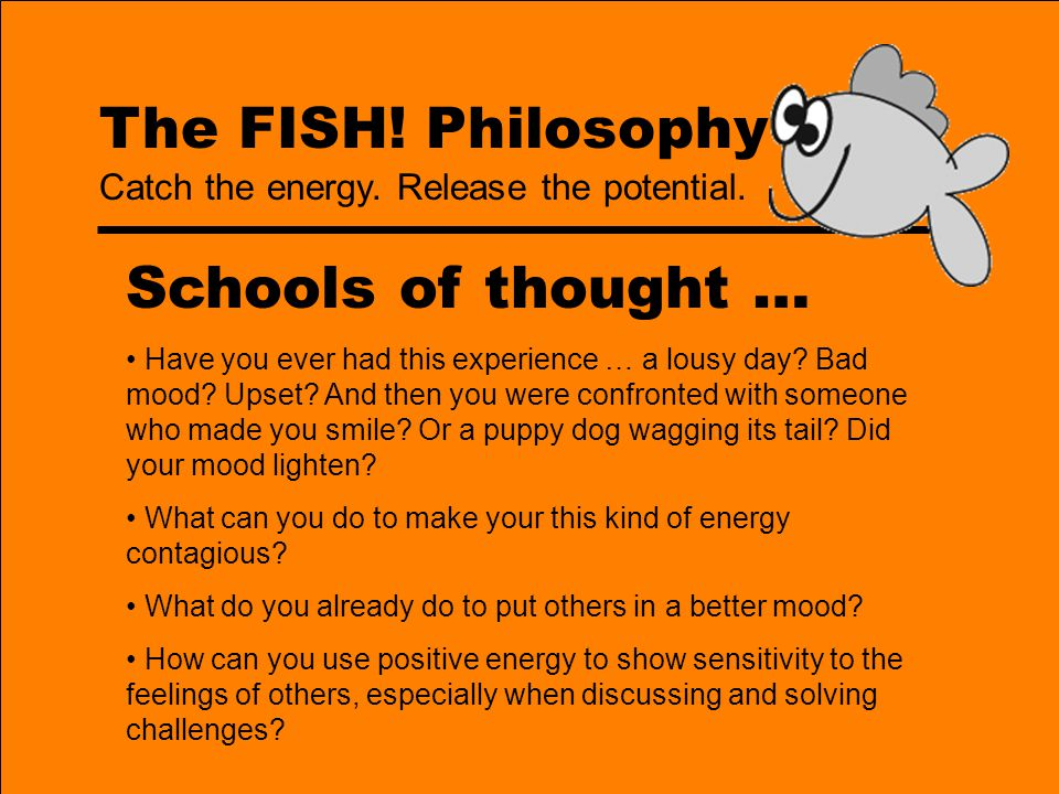 The FISH! Philosophy Schools of thought … Have you ever had this experience … a lousy day? Bad mood? Upset? And then you were confronted with someone