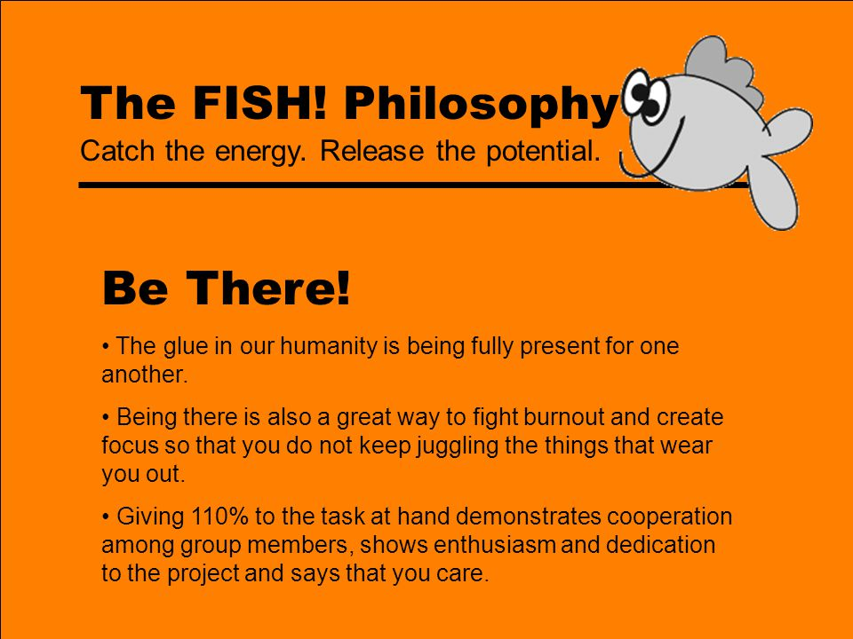 The FISH! Philosophy Be There! The glue in our humanity is being fully present for one another. Being there is also a great way to fight burnout and c