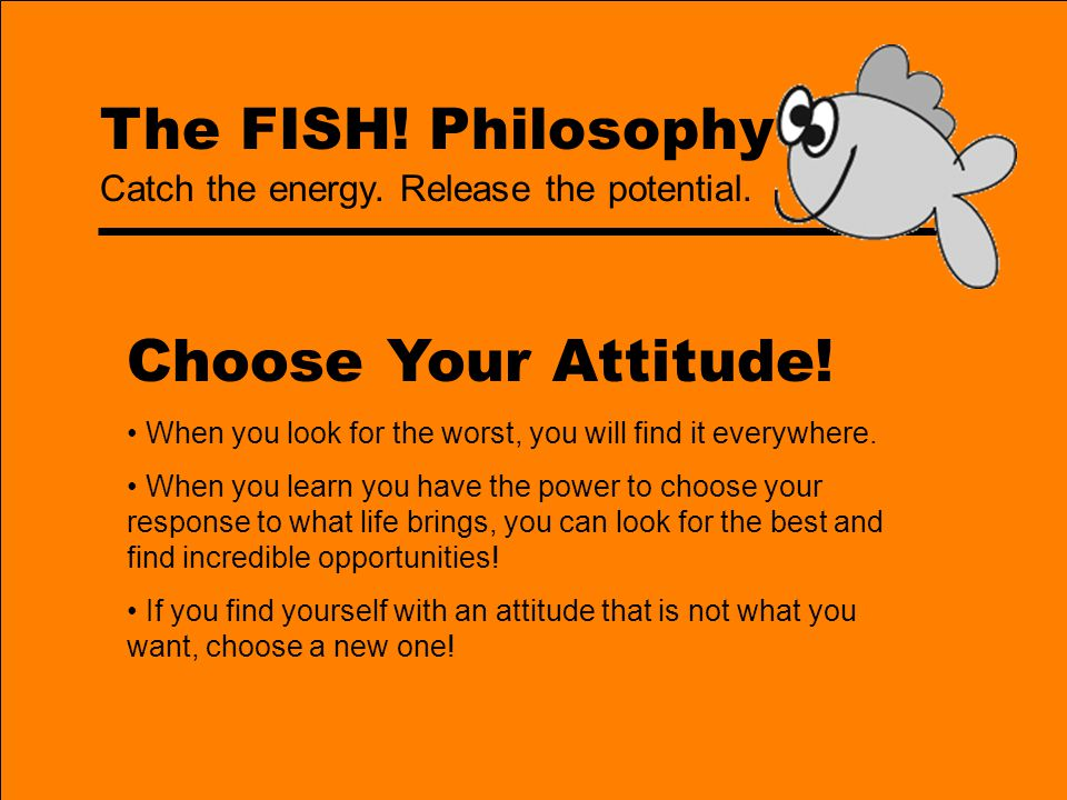 The FISH! Philosophy Choose Your Attitude! When you look for the worst, you will find it everywhere. When you learn you have the power to choose your