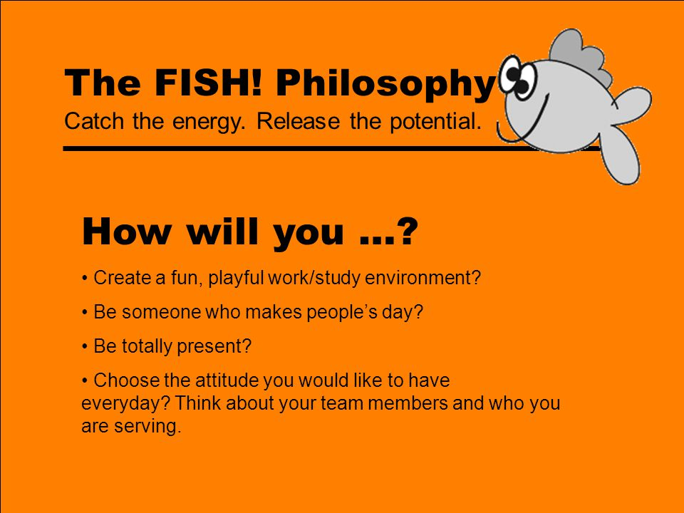 The FISH! Philosophy ONE GREAT IDEA! Catch the energy. Release the potential.