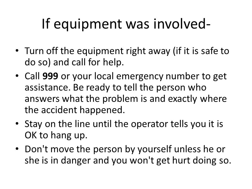 If equipment was involved- Turn off the equipment right away (if it is safe to do so) and call for help.