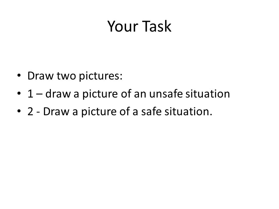 Your Task Draw two pictures: 1 – draw a picture of an unsafe situation 2 - Draw a picture of a safe situation.