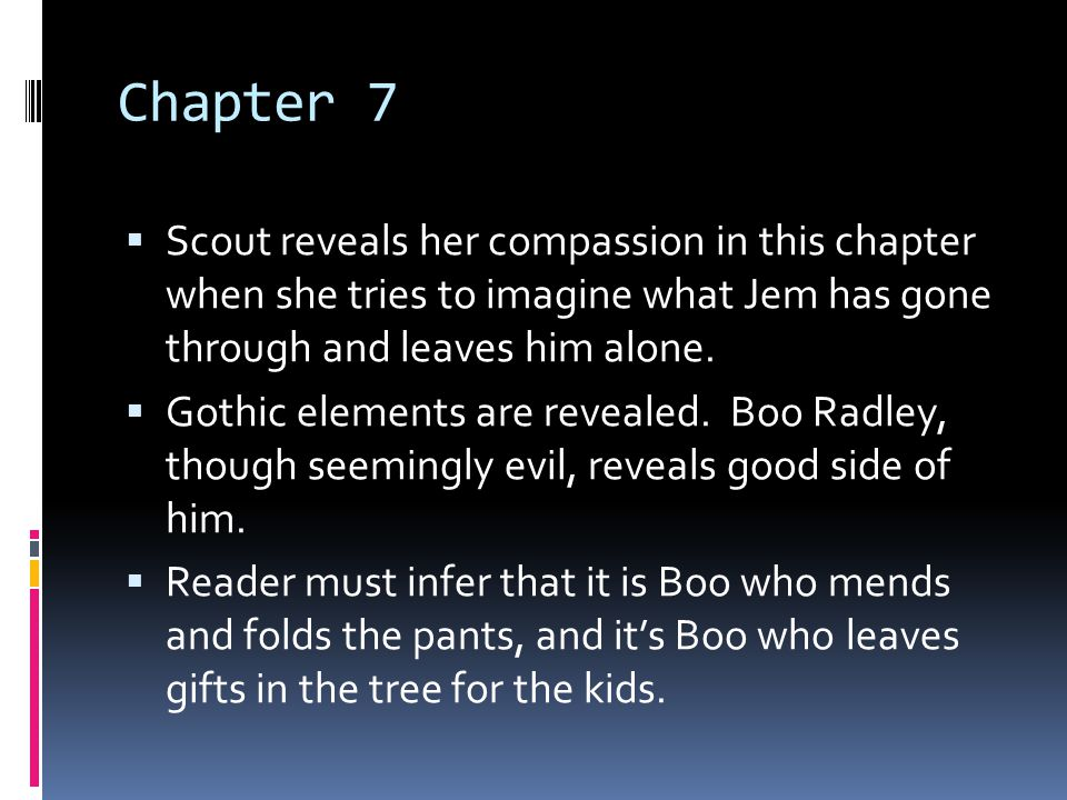 Chapter 7  Scout reveals her compassion in this chapter when she tries to imagine what Jem has gone through and leaves him alone.  Gothic elements a