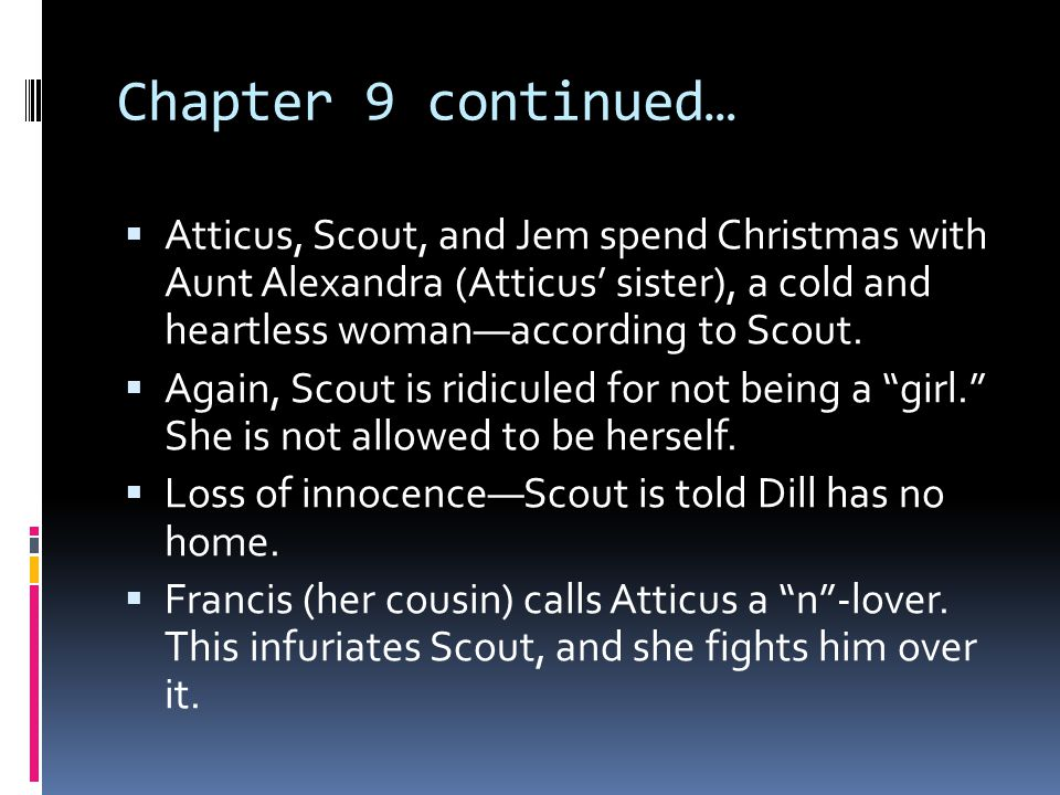 Chapter 9 continued…  Atticus, Scout, and Jem spend Christmas with Aunt Alexandra (Atticus' sister), a cold and heartless woman—according to Scout. 